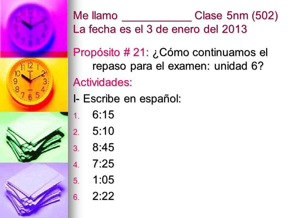 Me llamo ___________ Clase 5nm (502) La fecha es el 3 de enero del 2013 Propósito # 21: ¿Cómo continuamos el repaso para el examen: unidad 6? Activida