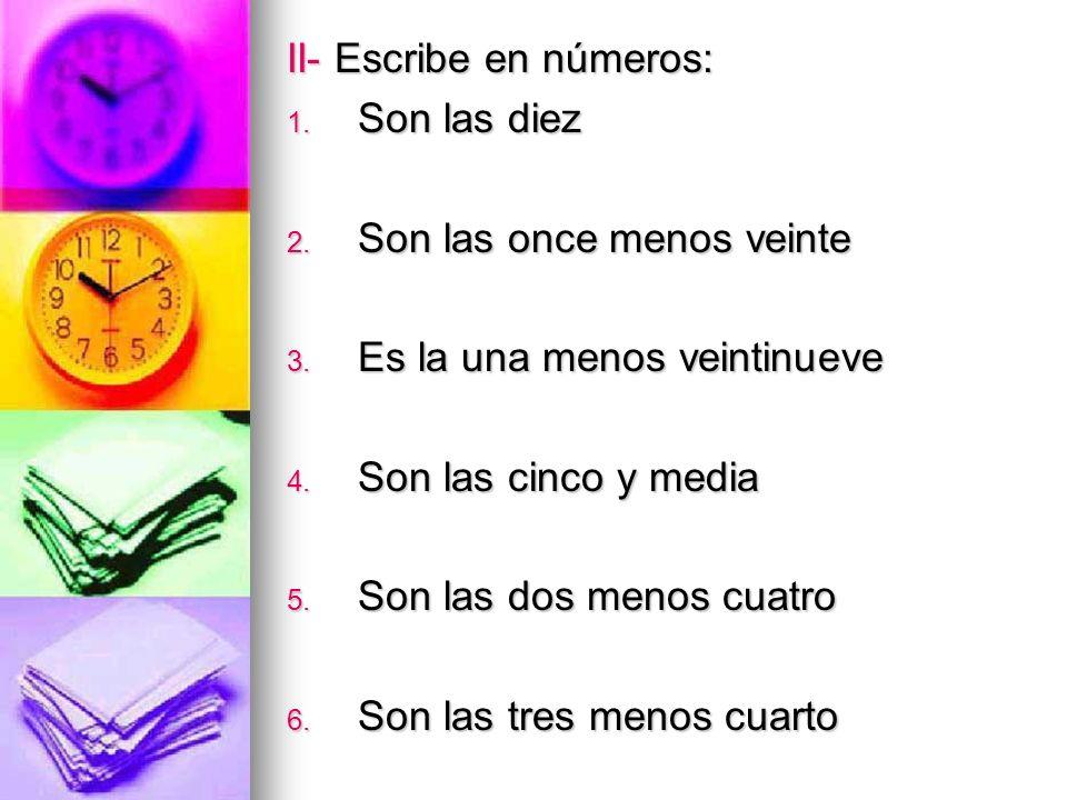 II- Escribe en números: 1. Son las diez 2. Son las once menos veinte 3. Es la una menos veintinueve 4. Son las cinco y media 5. Son las dos menos cuat