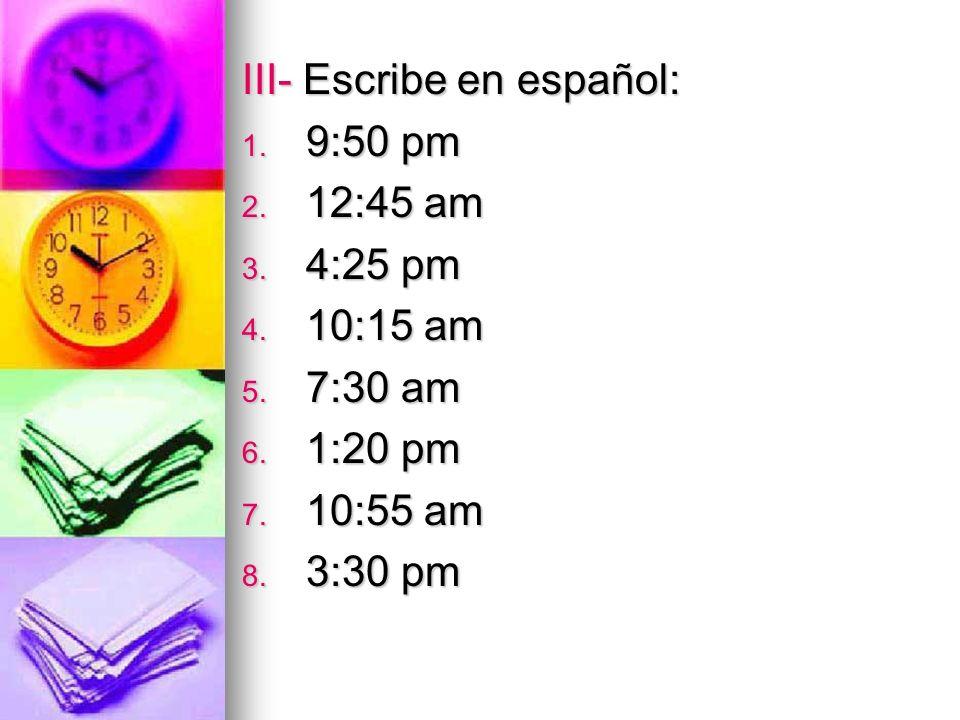 III- Escribe en español: 1. 9:50 pm 2. 12:45 am 3. 4:25 pm 4. 10:15 am 5. 7:30 am 6. 1:20 pm 7. 10:55 am 8. 3:30 pm