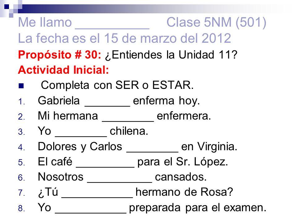 Me llamo __________ Clase 5NM (501) La fecha es el 15 de marzo del 2012 Propósito # 30: ¿Entiendes la Unidad 11.