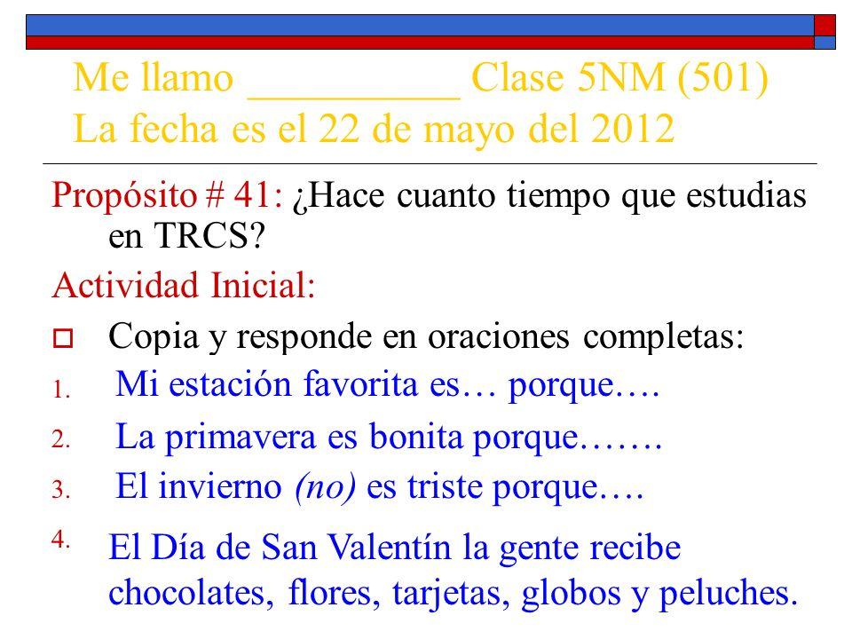 Me llamo __________ Clase 5NM (501) La fecha es el 22 de mayo del 2012 Propósito # 41: ¿Hace cuanto tiempo que estudias en TRCS? Actividad Inicial: Co