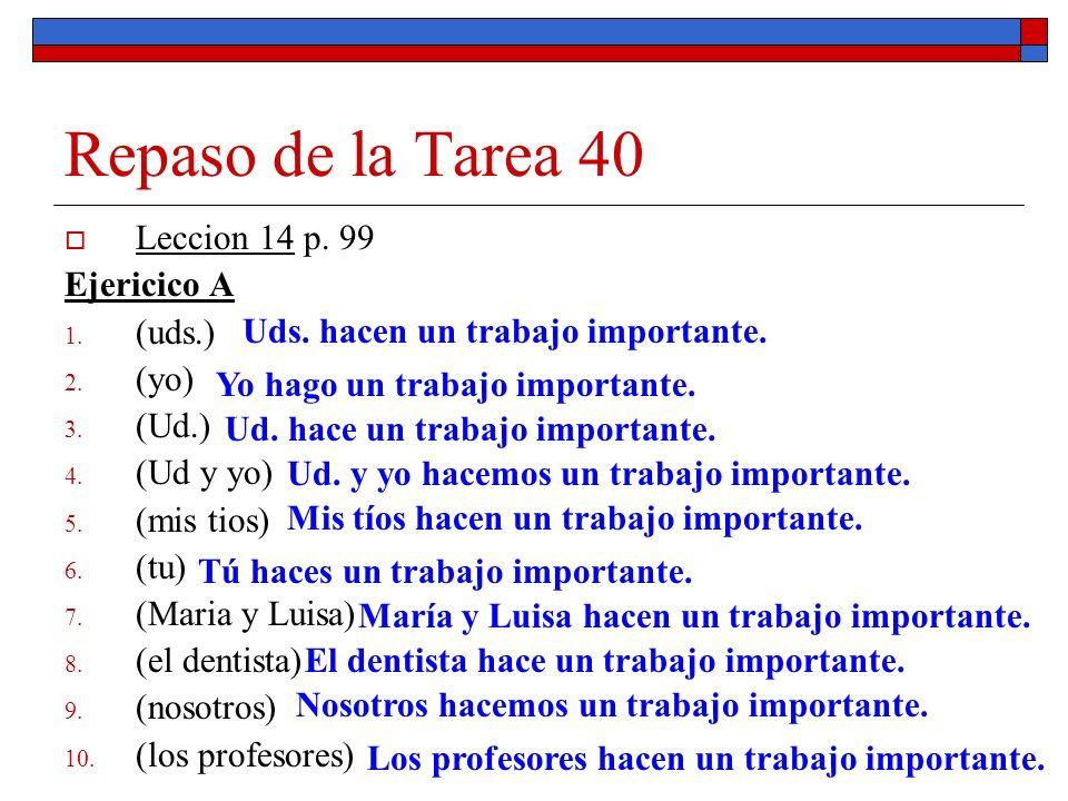 Repaso de la Tarea 40 Leccion 14 p. 99 Ejericico A 1. (uds.) 2. (yo) 3. (Ud.) 4. (Ud y yo) 5. (mis tios) 6. (tu) 7. (Maria y Luisa) 8. (el dentista) 9