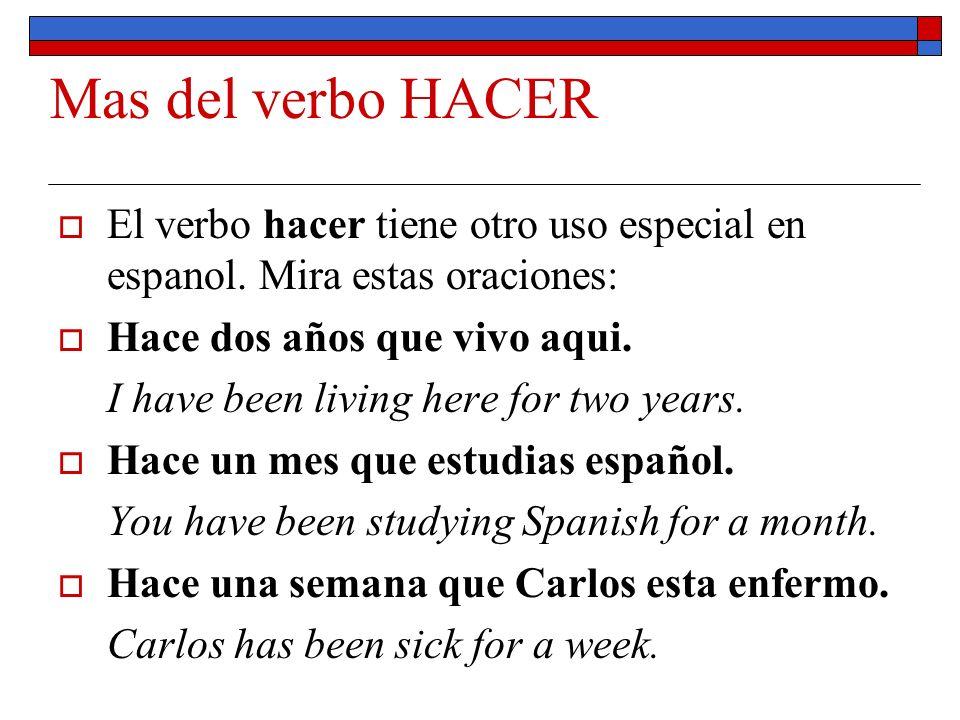Mas del verbo HACER El verbo hacer tiene otro uso especial en espanol. Mira estas oraciones: Hace dos años que vivo aqui. I have been living here for