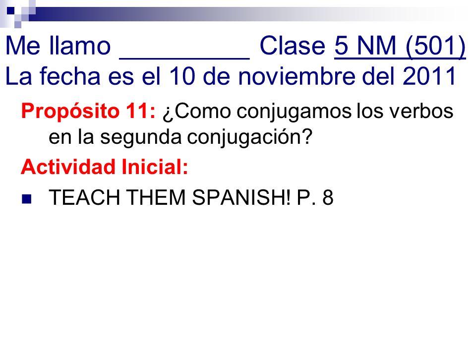 Me llamo _________ Clase 5 NM (501) La fecha es el 10 de noviembre del 2011 Propósito 11: ¿Como conjugamos los verbos en la segunda conjugación? Activ