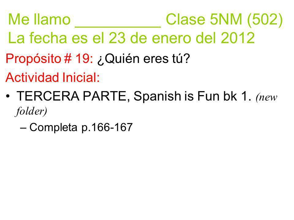 Me llamo __________ Clase 5NM (502) La fecha es el 23 de enero del 2012 Propósito # 19: ¿Quién eres tú? Actividad Inicial: TERCERA PARTE, Spanish is F