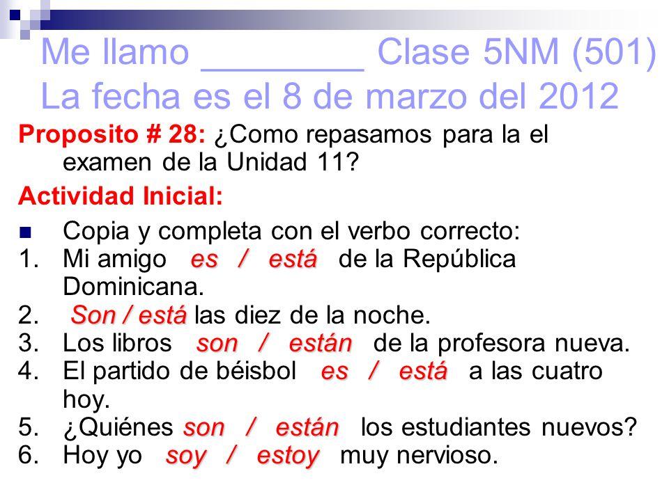 Me llamo ________ Clase 5NM (501) La fecha es el 8 de marzo del 2012 Proposito # 28: ¿Como repasamos para la el examen de la Unidad 11.