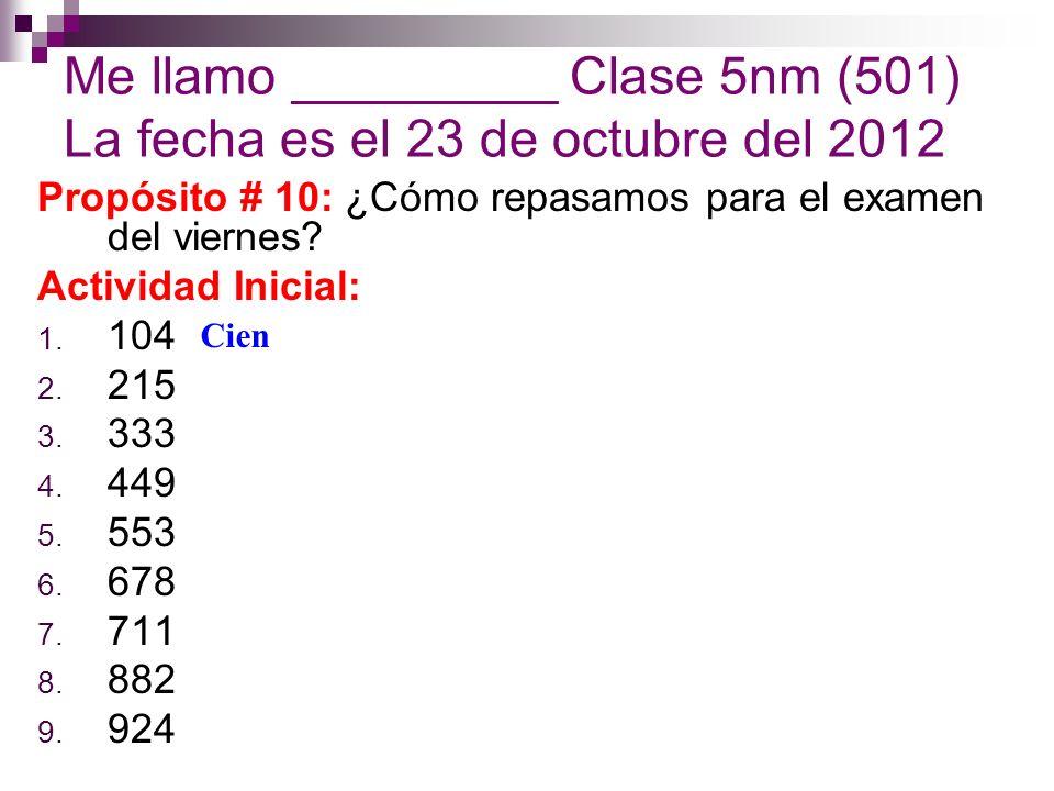 Me llamo _________ Clase 5nm (501) La fecha es el 23 de octubre del 2012 Propósito # 10: ¿Cómo repasamos para el examen del viernes.