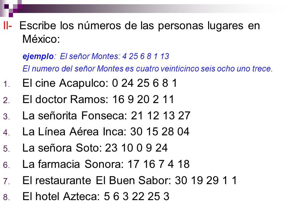II- Escribe los números de las personas lugares en México: ejemplo: El señor Montes: 4 25 6 8 1 13 El numero del señor Montes es cuatro veinticinco seis ocho uno trece.