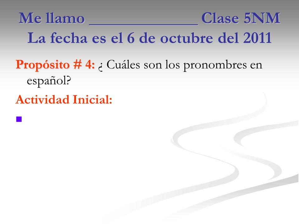 Me llamo _____________ Clase 5NM La fecha es el 6 de octubre del 2011 Propósito # 4: Propósito # 4: ¿ Cuáles son los pronombres en español.