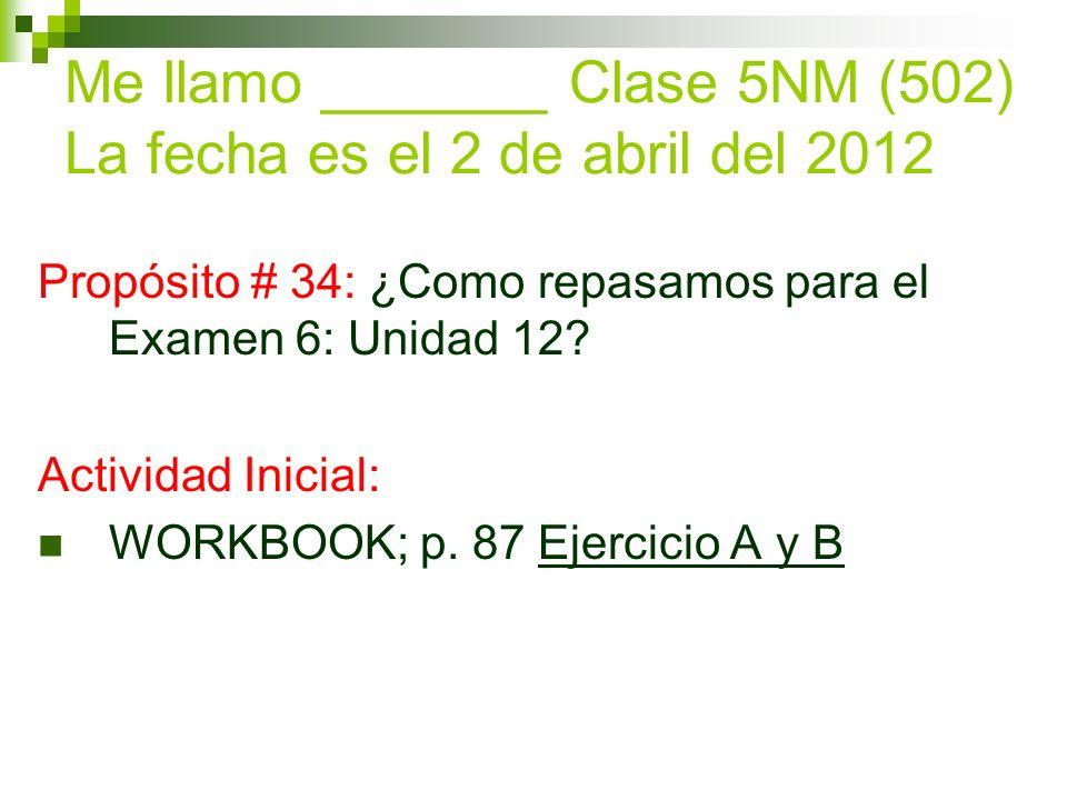 Me llamo _______ Clase 5NM (502) La fecha es el 2 de abril del 2012 Propósito # 34: ¿Como repasamos para el Examen 6: Unidad 12.