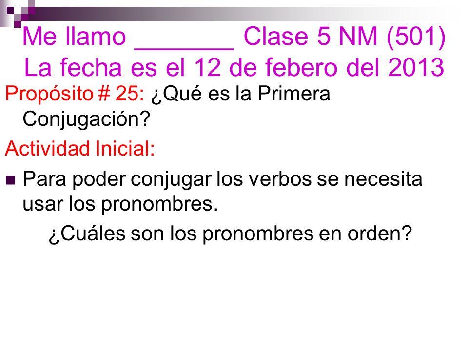 Me llamo _______ Clase 5 NM (501) La fecha es el 12 de febero del 2013 Propósito # 25: ¿Qué es la Primera Conjugación? Actividad Inicial: Para poder c