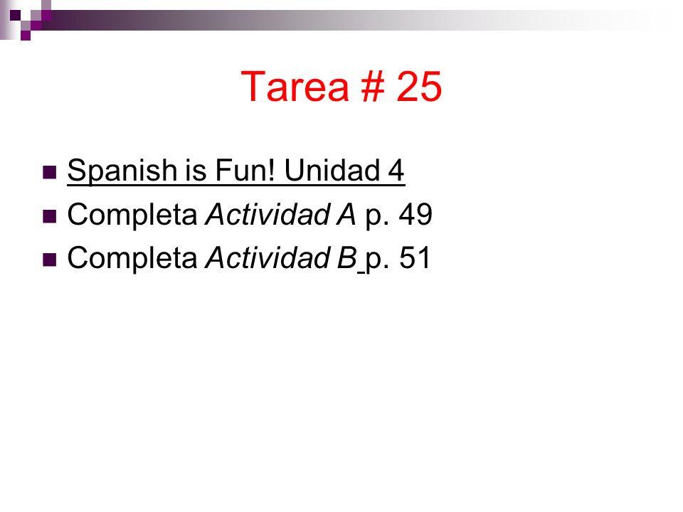 Tarea # 25 Spanish is Fun! Unidad 4 Completa Actividad A p. 49 Completa Actividad B p. 51
