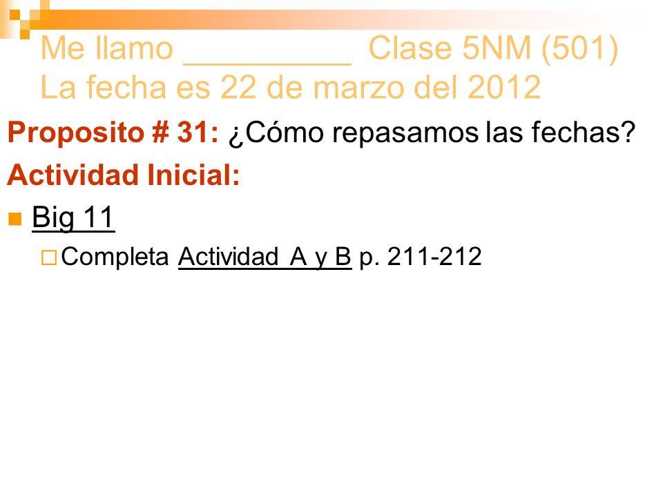 Me llamo _________ Clase 5NM (501) La fecha es 22 de marzo del 2012 Proposito # 31: ¿Cómo repasamos las fechas.