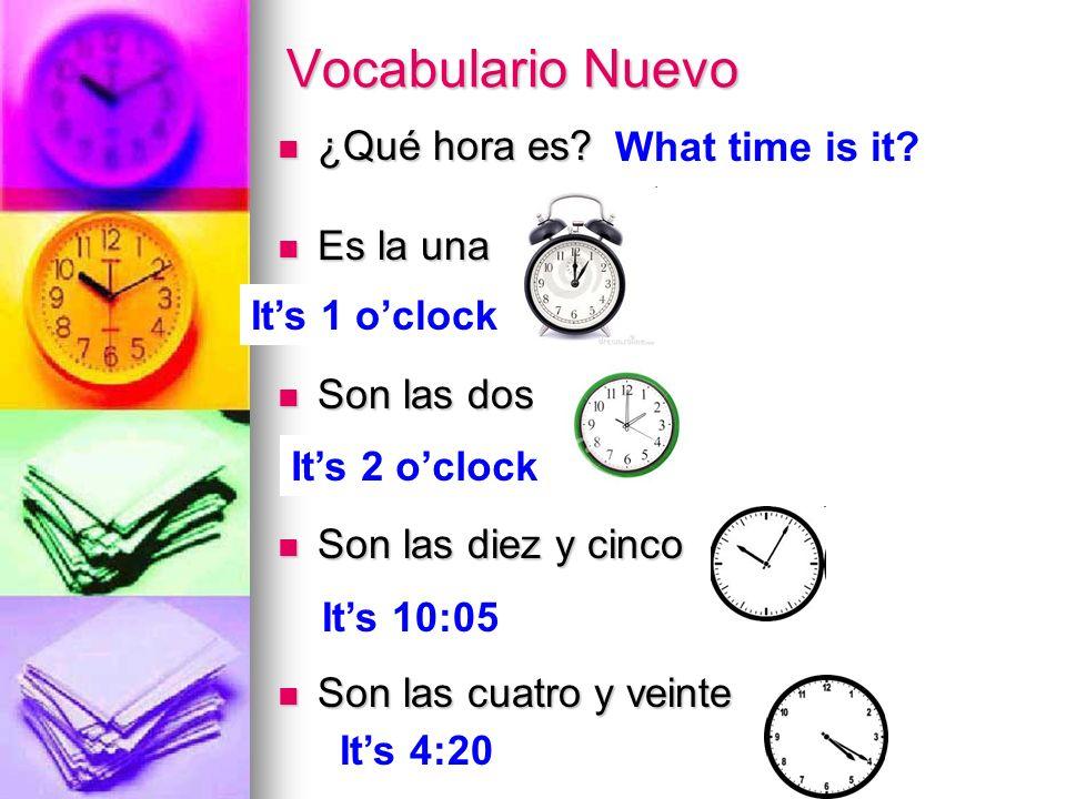 Vocabulario Nuevo ¿Qué hora es? ¿Qué hora es? Es la una Es la una Son las dos Son las dos Son las diez y cinco Son las diez y cinco Son las cuatro y v
