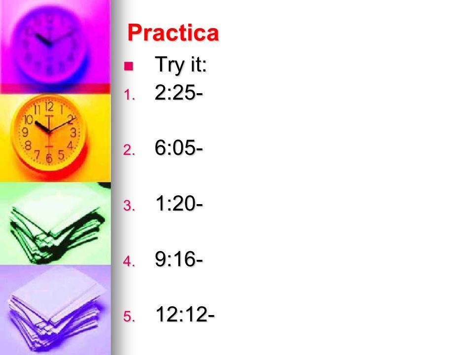 Practica Try it: Try it: 1. 2:25- 2. 6:05- 3. 1:20- 4. 9:16- 5. 12:12-