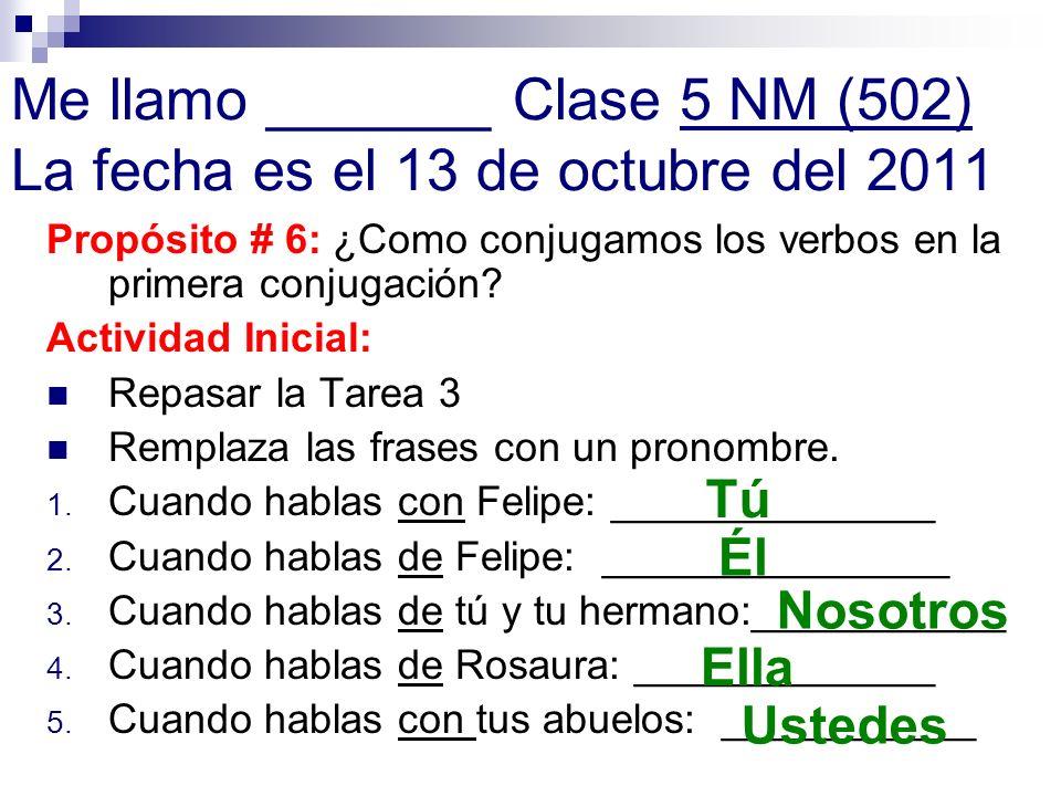 Me llamo _______ Clase 5 NM (502) La fecha es el 13 de octubre del 2011 Propósito # 6: ¿Como conjugamos los verbos en la primera conjugación? Activida