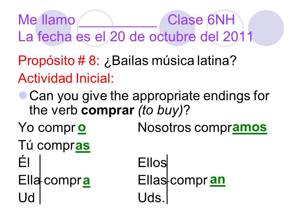 Me llamo __________Clase 6NH La fecha es el 20 de octubre del 2011 Propósito # 8: ¿Bailas música latina? Actividad Inicial: Can you give the appropria