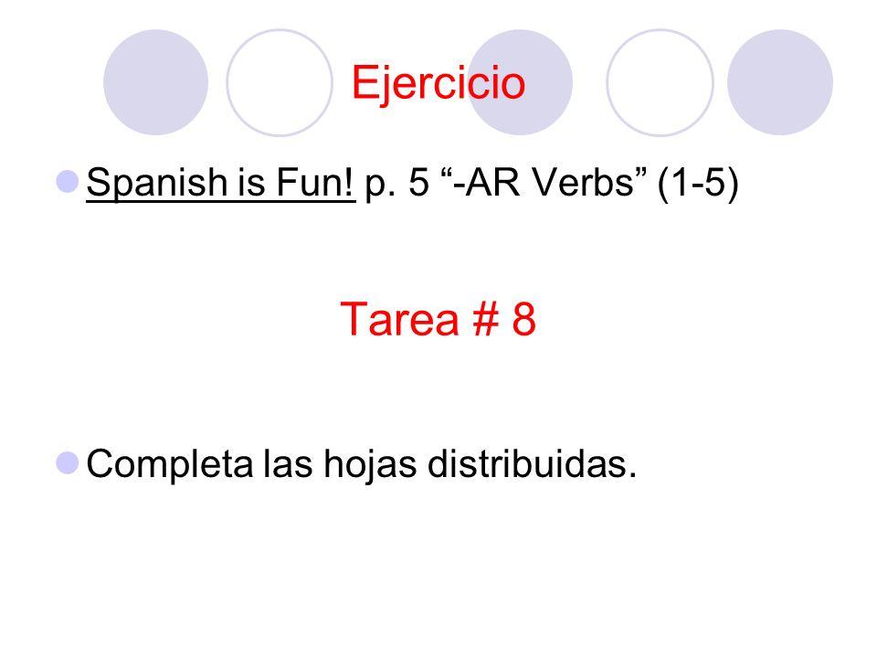 Tarea # 8 Spanish is Fun! p. 5 -AR Verbs (1-5) Completa las hojas distribuidas. Ejercicio