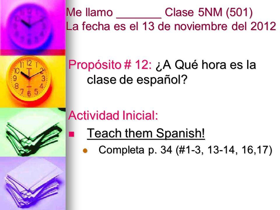 Me llamo _______ Clase 5NM (501) La fecha es el 13 de noviembre del 2012 Propósito # 12: ¿A Qué hora es la clase de español.