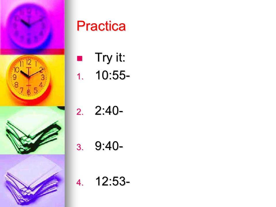 Practica Try it: Try it: 1. 10:55- 2. 2:40- 3. 9:40- 4. 12:53-