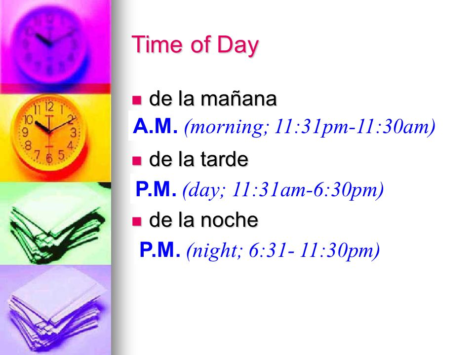 Time of Day de la mañana de la mañana de la tarde de la tarde de la noche de la noche A.M. (morning; 11:31pm-11:30am) P.M. (day; 11:31am-6:30pm) P.M.