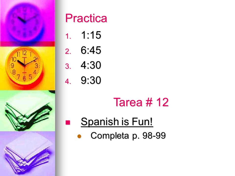 Practica 1. 1:15 2. 6:45 3. 4:30 4. 9:30 Spanish is Fun! Spanish is Fun! Completa p. 98-99 Completa p. 98-99 Tarea # 12