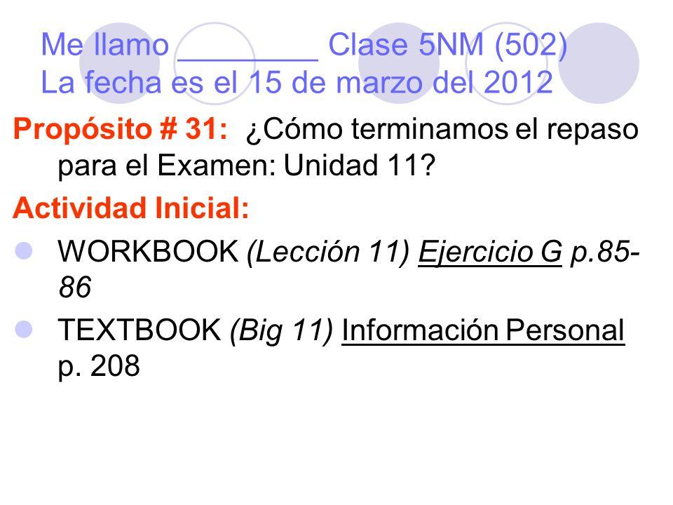 Me llamo ________ Clase 5NM (502) La fecha es el 15 de marzo del 2012 Propósito # 31: ¿Cómo terminamos el repaso para el Examen: Unidad 11.