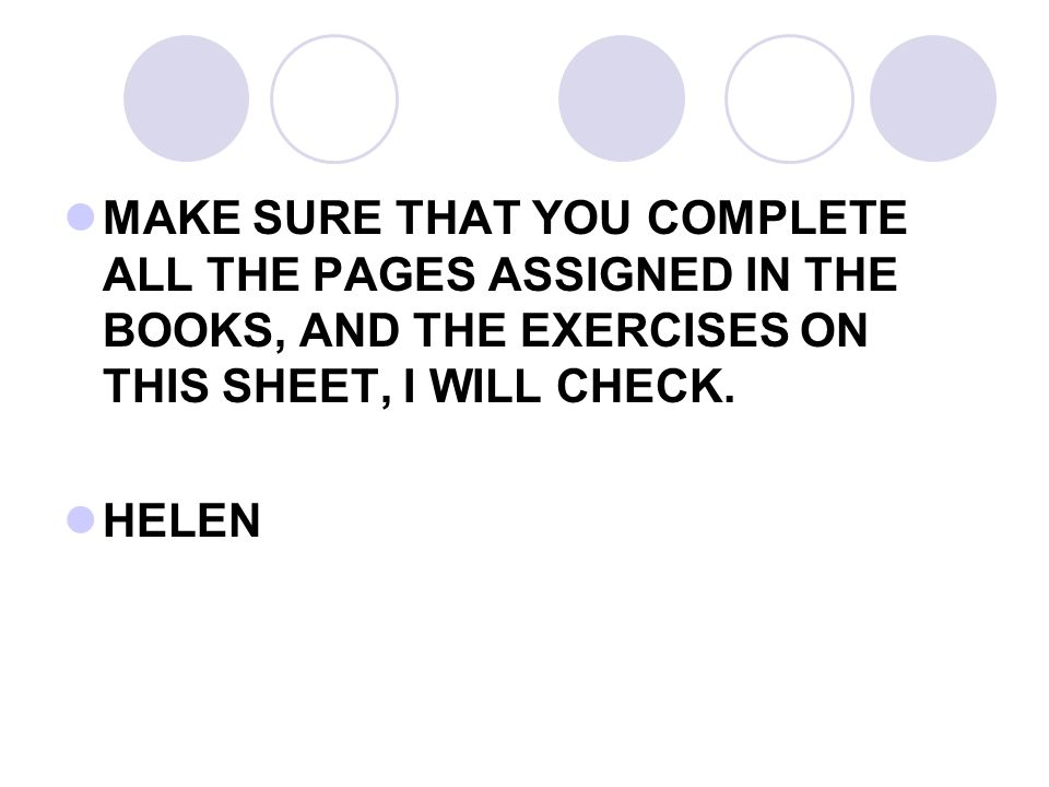 MAKE SURE THAT YOU COMPLETE ALL THE PAGES ASSIGNED IN THE BOOKS, AND THE EXERCISES ON THIS SHEET, I WILL CHECK. HELEN
