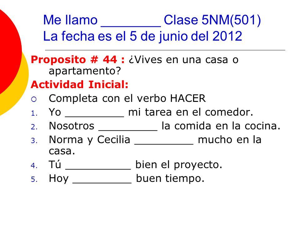 Me llamo ________ Clase 5NM(501) La fecha es el 5 de junio del 2012 Proposito # 44 : ¿Vives en una casa o apartamento? Actividad Inicial: Completa con