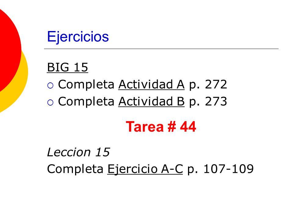 Ejercicios BIG 15 Completa Actividad A p. 272 Completa Actividad B p. 273 Leccion 15 Completa Ejercicio A-C p. 107-109 Tarea # 44