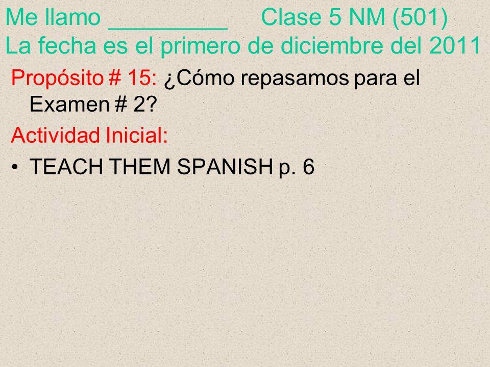 Me llamo _________ Clase 5 NM (501) La fecha es el primero de diciembre del 2011 Propósito # 15: ¿Cómo repasamos para el Examen # 2.