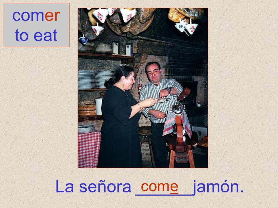 La señora ______jamón. comer to eat come