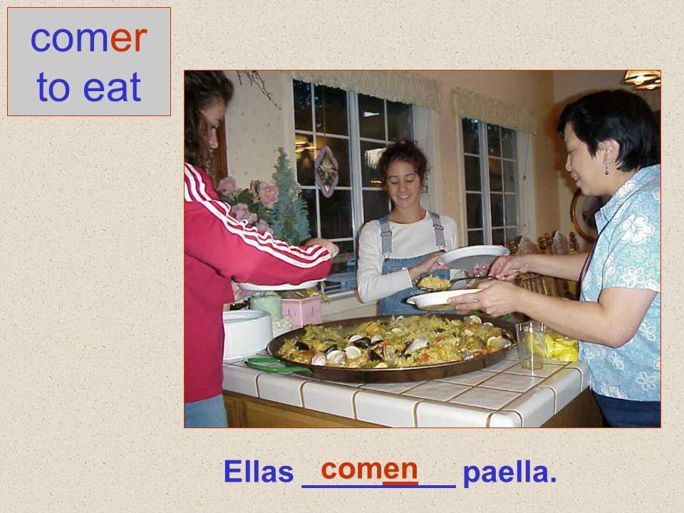 Ellas _________ paella. comer to eat comen