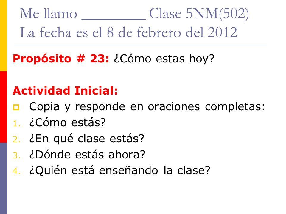 Me llamo ________ Clase 5NM(502) La fecha es el 8 de febrero del 2012 Propósito # 23: ¿Cómo estas hoy? Actividad Inicial: Copia y responde en oracione