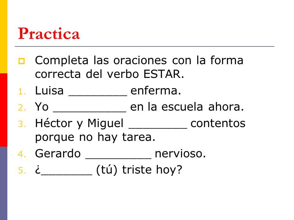 Practica Completa las oraciones con la forma correcta del verbo ESTAR. 1. Luisa ________ enferma. 2. Yo __________ en la escuela ahora. 3. Héctor y Mi