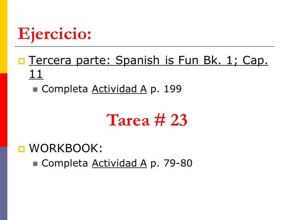 Ejercicio: Tercera parte: Spanish is Fun Bk. 1; Cap. 11 Completa Actividad A p. 199 Tarea # 23 WORKBOOK: Completa Actividad A p. 79-80