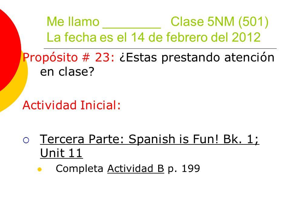 Me llamo ________ Clase 5NM (501) La fecha es el 14 de febrero del 2012 Propósito # 23: ¿Estas prestando atención en clase.