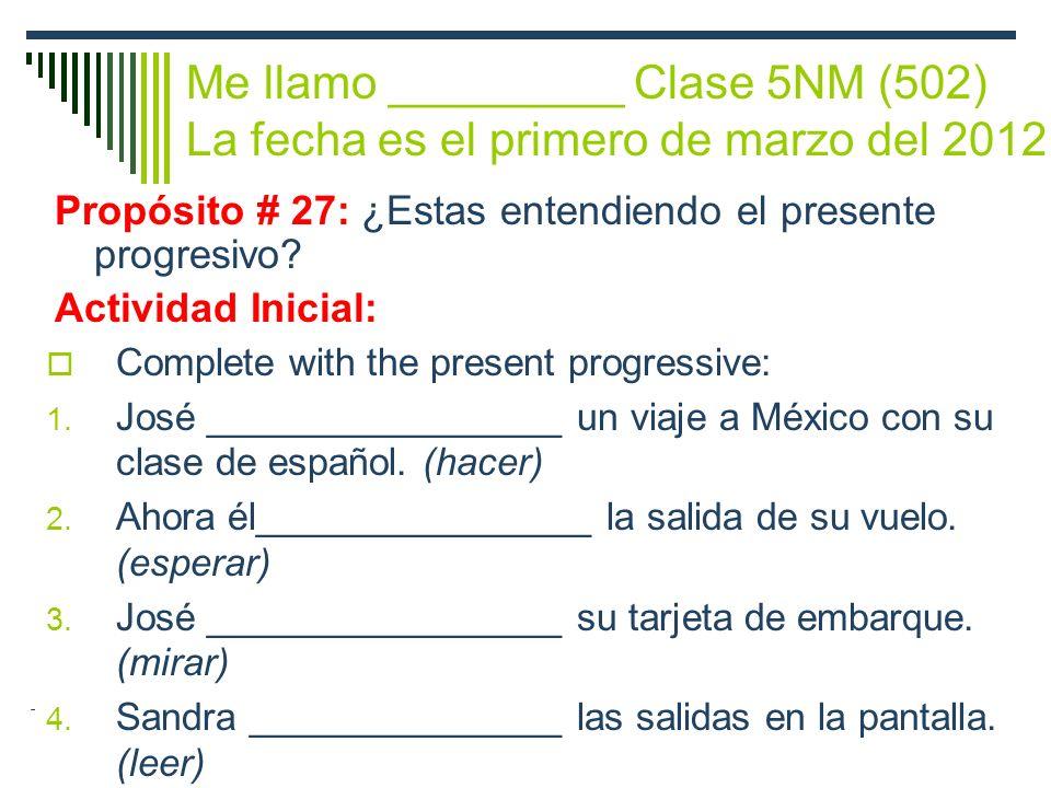 Me llamo _________ Clase 5NM (502) La fecha es el primero de marzo del 2012 Propósito # 27: ¿Estas entendiendo el presente progresivo.