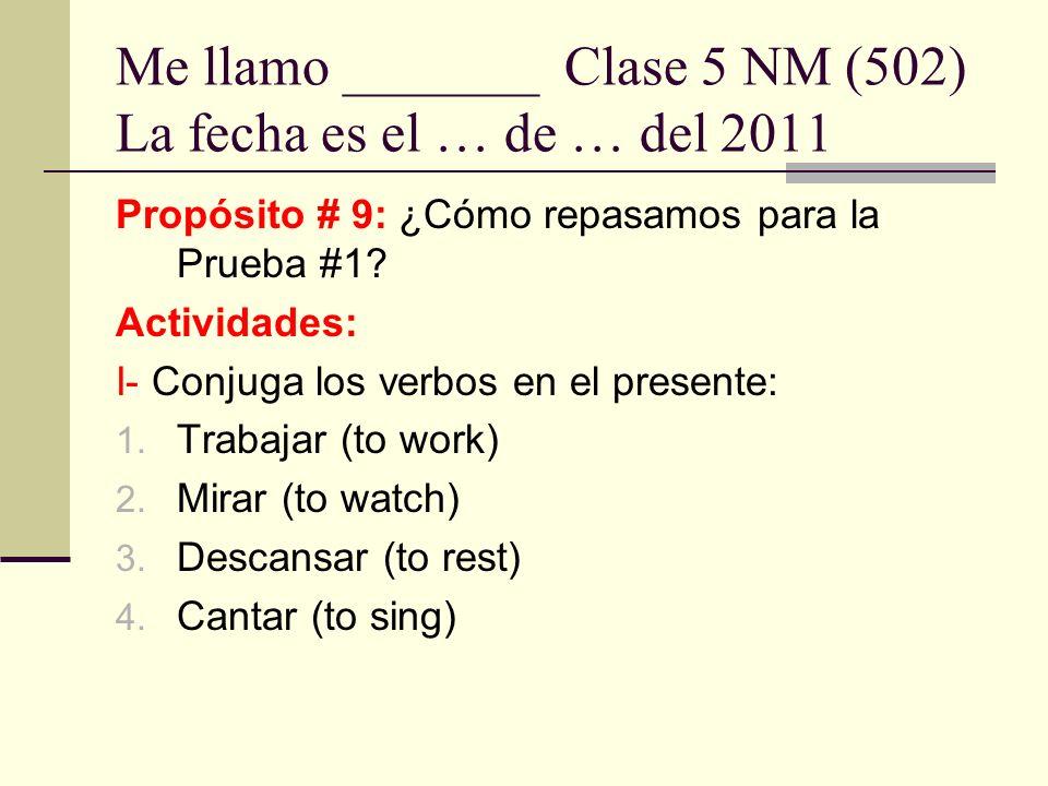 Me llamo _______ Clase 5 NM (502) La fecha es el … de … del 2011 Propósito # 9: ¿Cómo repasamos para la Prueba #1? Actividades: I- Conjuga los verbos