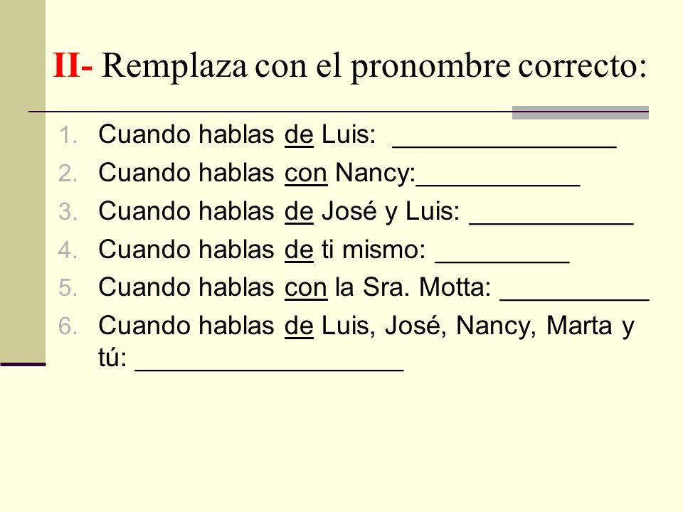 II- Remplaza con el pronombre correcto: 1. Cuando hablas de Luis: _______________ 2. Cuando hablas con Nancy:___________ 3. Cuando hablas de José y Lu