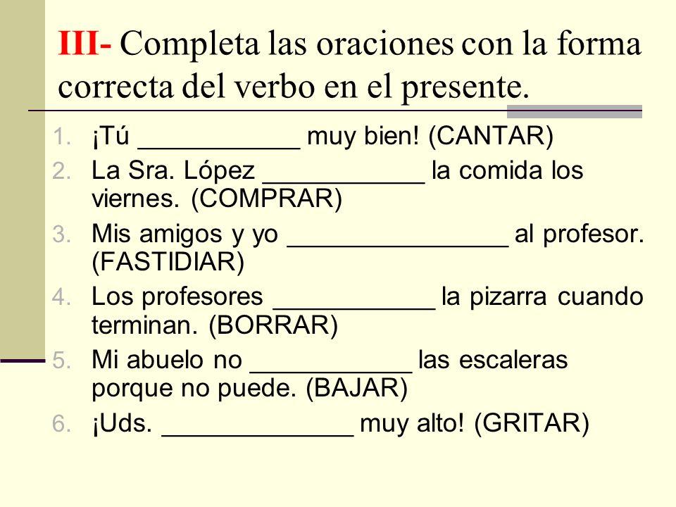 III- Completa las oraciones con la forma correcta del verbo en el presente. 1. ¡Tú ___________ muy bien! (CANTAR) 2. La Sra. López ___________ la comi