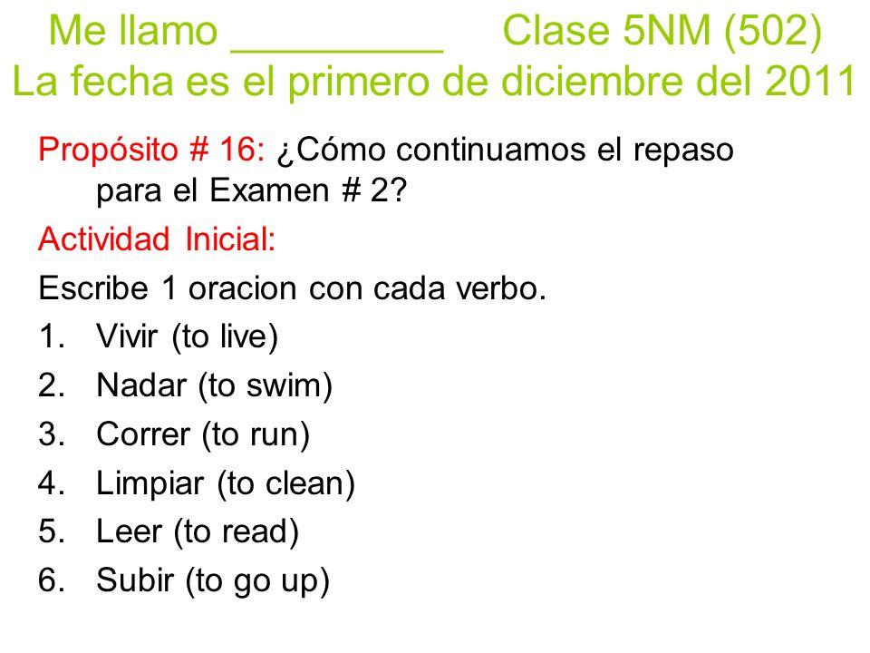 Me llamo _________ Clase 5NM (502) La fecha es el primero de diciembre del 2011 Propósito # 16: ¿Cómo continuamos el repaso para el Examen # 2.
