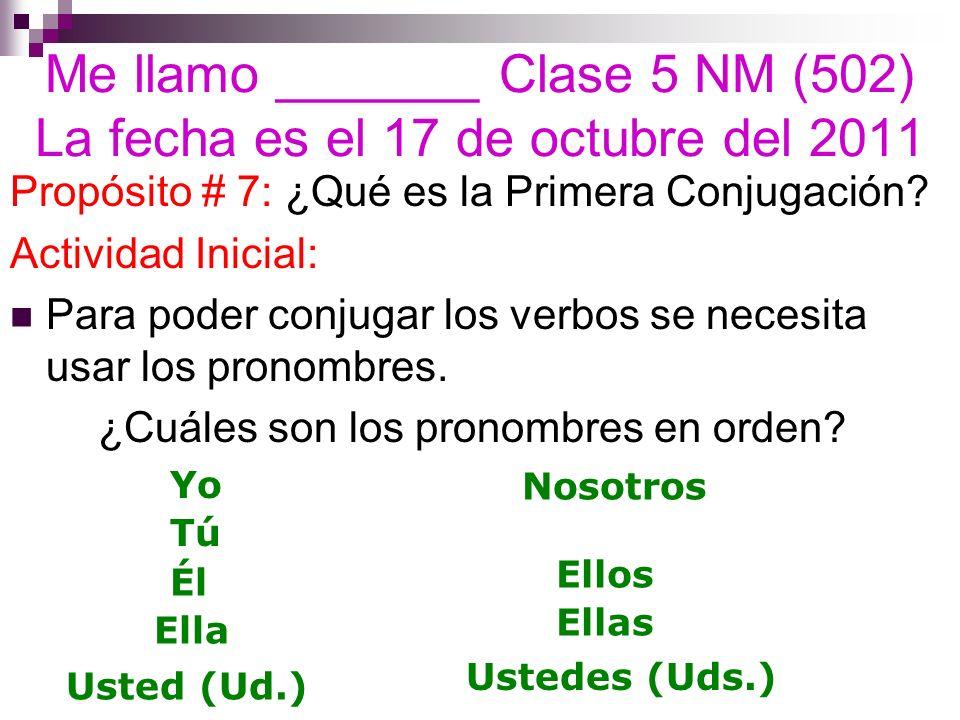 Me llamo _______ Clase 5 NM (502) La fecha es el 17 de octubre del 2011 Propósito # 7: ¿Qué es la Primera Conjugación? Actividad Inicial: Para poder c