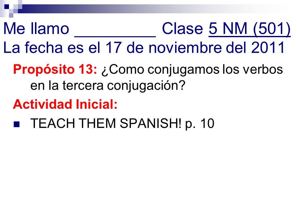 Me llamo _________ Clase 5 NM (501) La fecha es el 17 de noviembre del 2011 Propósito 13: ¿Como conjugamos los verbos en la tercera conjugación? Activ