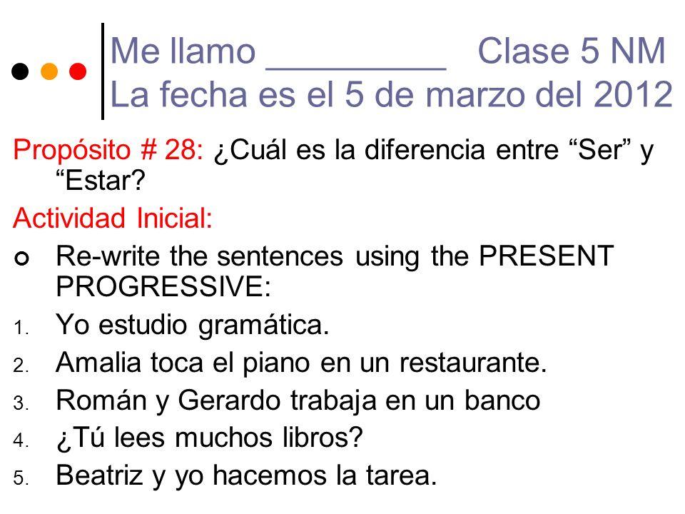 Me llamo _________ Clase 5 NM La fecha es el 5 de marzo del 2012 Propósito # 28: ¿Cuál es la diferencia entre Ser y Estar? Actividad Inicial: Re-write
