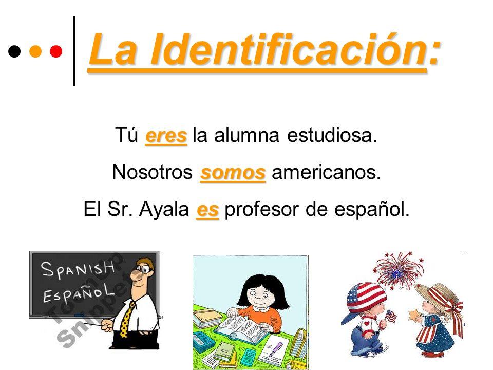 La Identificación: eres Tú eres la alumna estudiosa. somos Nosotros somos americanos. es El Sr. Ayala es profesor de español.