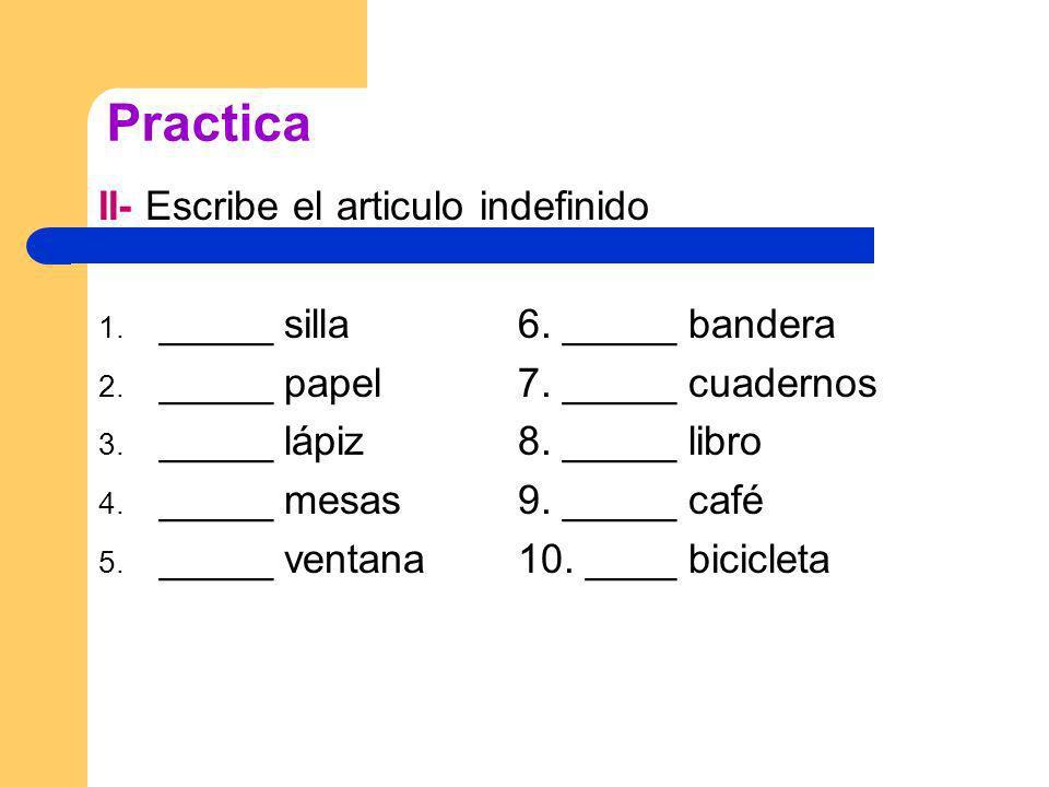 Practica II- Escribe el articulo indefinido 1._____ silla6.