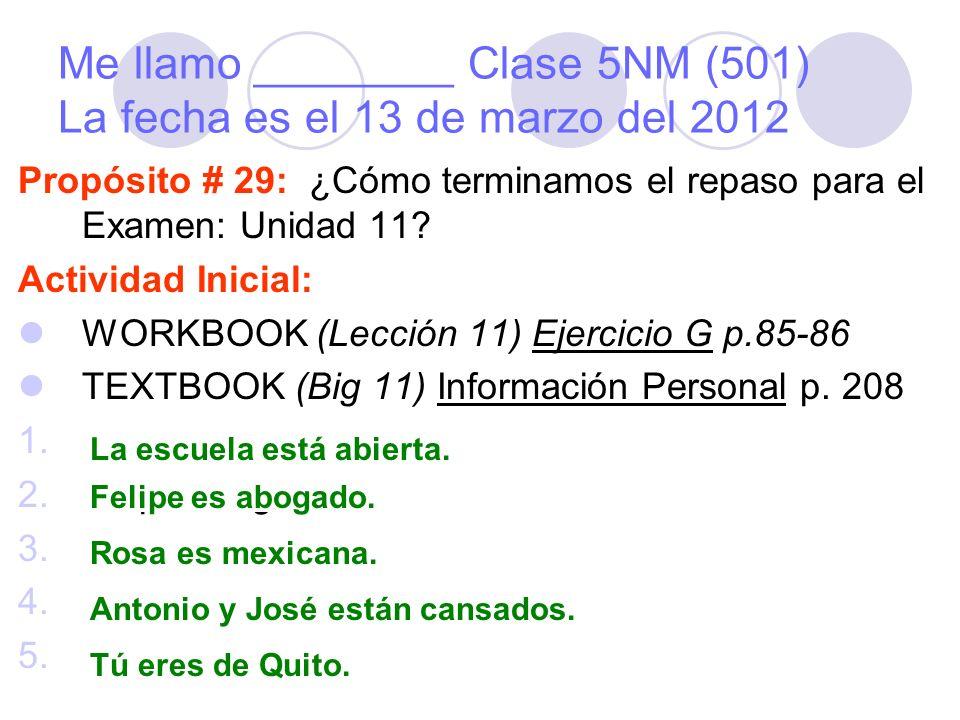 Me llamo ________ Clase 5NM (501) La fecha es el 13 de marzo del 2012 Propósito # 29: ¿Cómo terminamos el repaso para el Examen: Unidad 11.