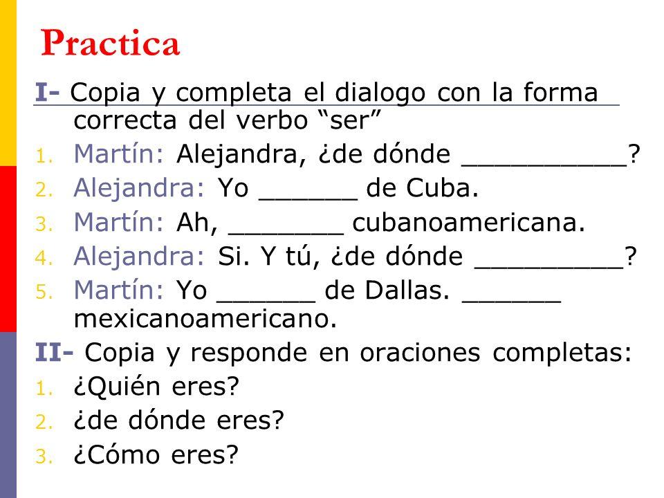 Practica I- Copia y completa el dialogo con la forma correcta del verbo ser 1. Martín: Alejandra, ¿de dónde __________? 2. Alejandra: Yo ______ de Cub