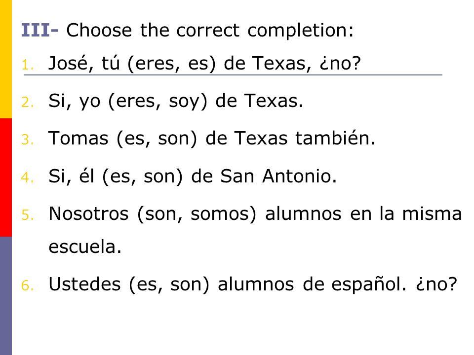 III- Choose the correct completion: 1. José, tú (eres, es) de Texas, ¿no? 2. Si, yo (eres, soy) de Texas. 3. Tomas (es, son) de Texas también. 4. Si,